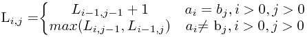 L_{i,j} = $\begin{Bmatrix} L_{i-1,j-1} + 1 & a_i = b_j, i>0 , j>0\\max(L_{i,j-1}, L_{i-1, j}) & a_i $\neq$ b_j, i>0, j>0